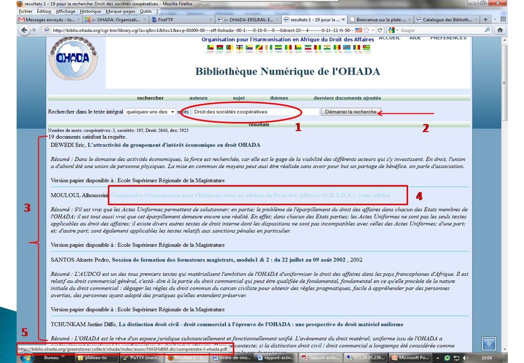 Accessible à ladresse http://catalogue.ohada.org le catalogue en ligne met à la disposition des internautes, lintégralité des notices bibliographiques afin de leur permettre didentifier les ouvrages disponibles dans les centres de documentations de lERSUMA, la CCJA et du Secrétariat Permanent.http://catalogue.ohada.org Il est conçu sous le logiciel de gestion de bibliothèque Koha