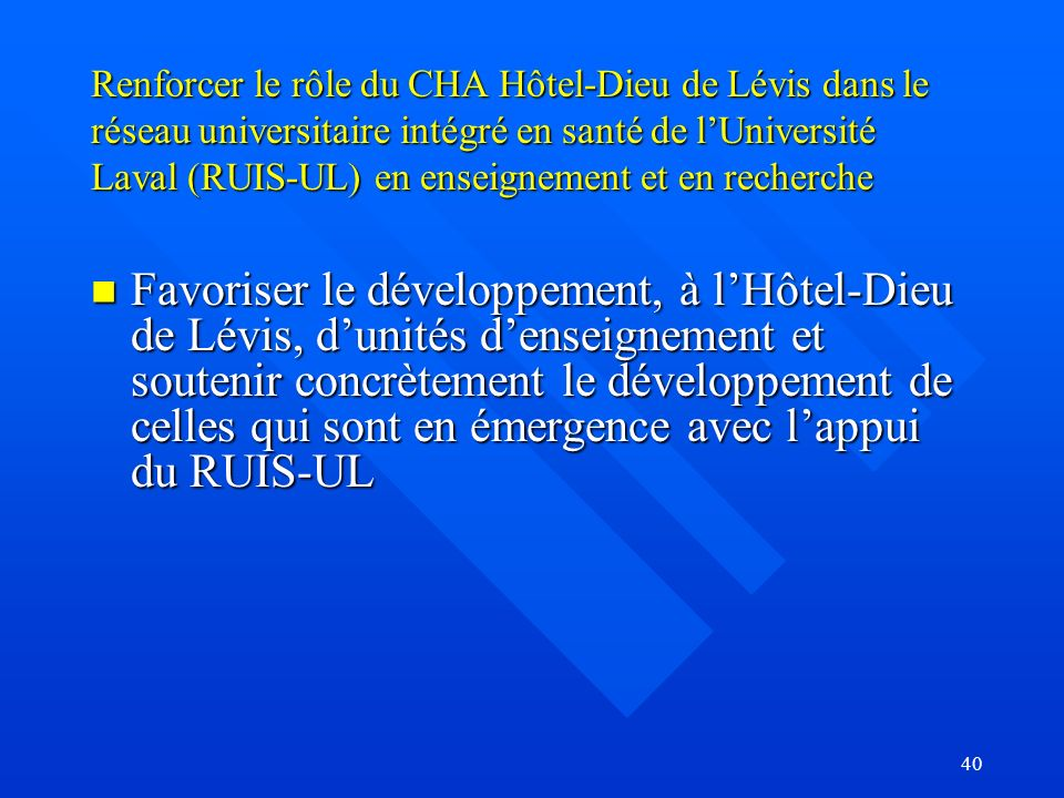 40 Renforcer le rôle du CHA Hôtel-Dieu de Lévis dans le réseau universitaire intégré en santé de lUniversité Laval (RUIS-UL) en enseignement et en recherche Favoriser le développement, à lHôtel-Dieu de Lévis, dunités denseignement et soutenir concrètement le développement de celles qui sont en émergence avec lappui du RUIS-UL Favoriser le développement, à lHôtel-Dieu de Lévis, dunités denseignement et soutenir concrètement le développement de celles qui sont en émergence avec lappui du RUIS-UL
