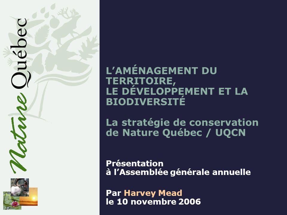 LAMÉNAGEMENT DU TERRITOIRE, LE DÉVELOPPEMENT ET LA BIODIVERSITÉ La stratégie de conservation de Nature Québec / UQCN Présentation à lAssemblée générale annuelle Par Harvey Mead le 10 novembre 2006