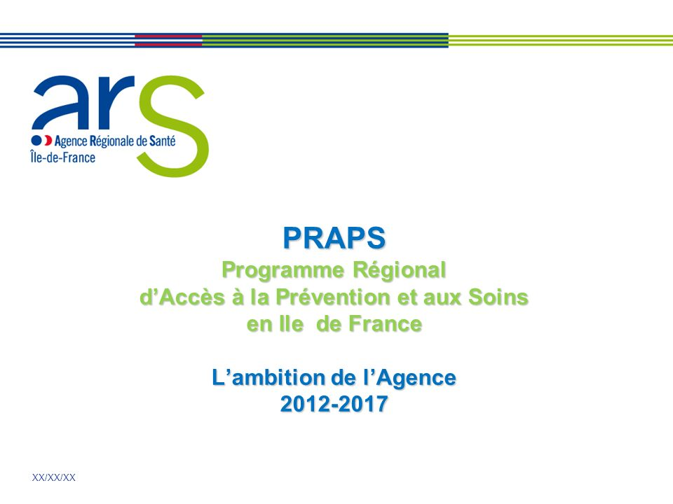 XX/XX/XX PRAPS Programme Régional dAccès à la Prévention et aux Soins en Ile de France Lambition de lAgence 2012-2017