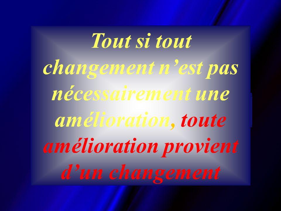 Soyez le changement que vous voulez voir se produire GANDHI Car Tout si tout changement nest pas nécessairement une amélioration, toute amélioration provient dun changement