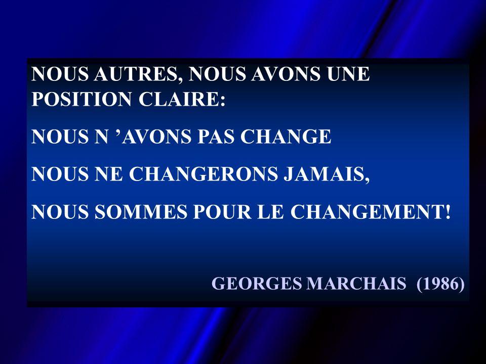 NOUS AUTRES, NOUS AVONS UNE POSITION CLAIRE: NOUS N AVONS PAS CHANGE NOUS NE CHANGERONS JAMAIS, NOUS SOMMES POUR LE CHANGEMENT! GEORGES MARCHAIS (1986