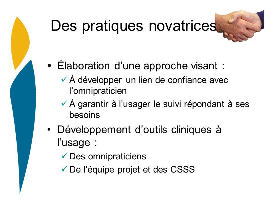 Des pratiques novatrices Élaboration dune approche visant : À développer un lien de confiance avec lomnipraticien À garantir à lusager le suivi répondant à ses besoins Développement doutils cliniques à lusage : Des omnipraticiens De léquipe projet et des CSSS