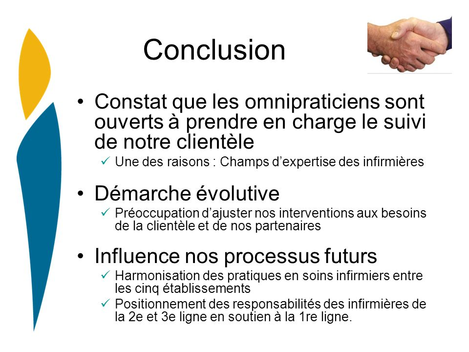 Conclusion Constat que les omnipraticiens sont ouverts à prendre en charge le suivi de notre clientèle Une des raisons : Champs dexpertise des infirmi
