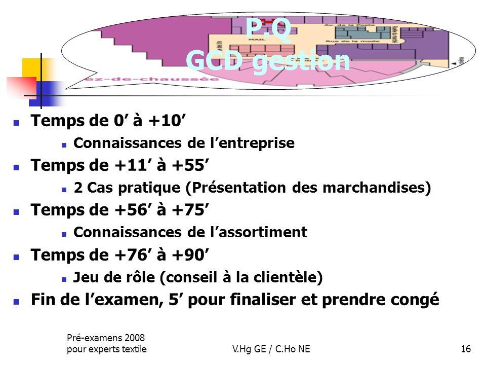 Pré-examens 2008 pour experts textileV.Hg GE / C.Ho NE16 P.Q GCD gestion Temps de 0 à +10 Connaissances de lentreprise Temps de +11 à +55 2 Cas pratiq