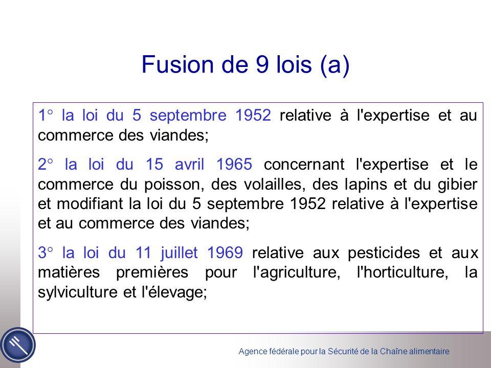Agence fédérale pour la Sécurité de la Chaîne alimentaire Fusion de 9 lois (a) 1° la loi du 5 septembre 1952 relative à l expertise et au commerce des viandes; 2° la loi du 15 avril 1965 concernant l expertise et le commerce du poisson, des volailles, des lapins et du gibier et modifiant la loi du 5 septembre 1952 relative à l expertise et au commerce des viandes; 3° la loi du 11 juillet 1969 relative aux pesticides et aux matières premières pour l agriculture, l horticulture, la sylviculture et l élevage;