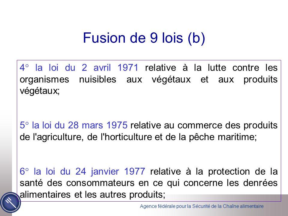 Agence fédérale pour la Sécurité de la Chaîne alimentaire Fusion de 9 lois (b) 4° la loi du 2 avril 1971 relative à la lutte contre les organismes nuisibles aux végétaux et aux produits végétaux; 5° la loi du 28 mars 1975 relative au commerce des produits de l agriculture, de l horticulture et de la pêche maritime; 6° la loi du 24 janvier 1977 relative à la protection de la santé des consommateurs en ce qui concerne les denrées alimentaires et les autres produits;