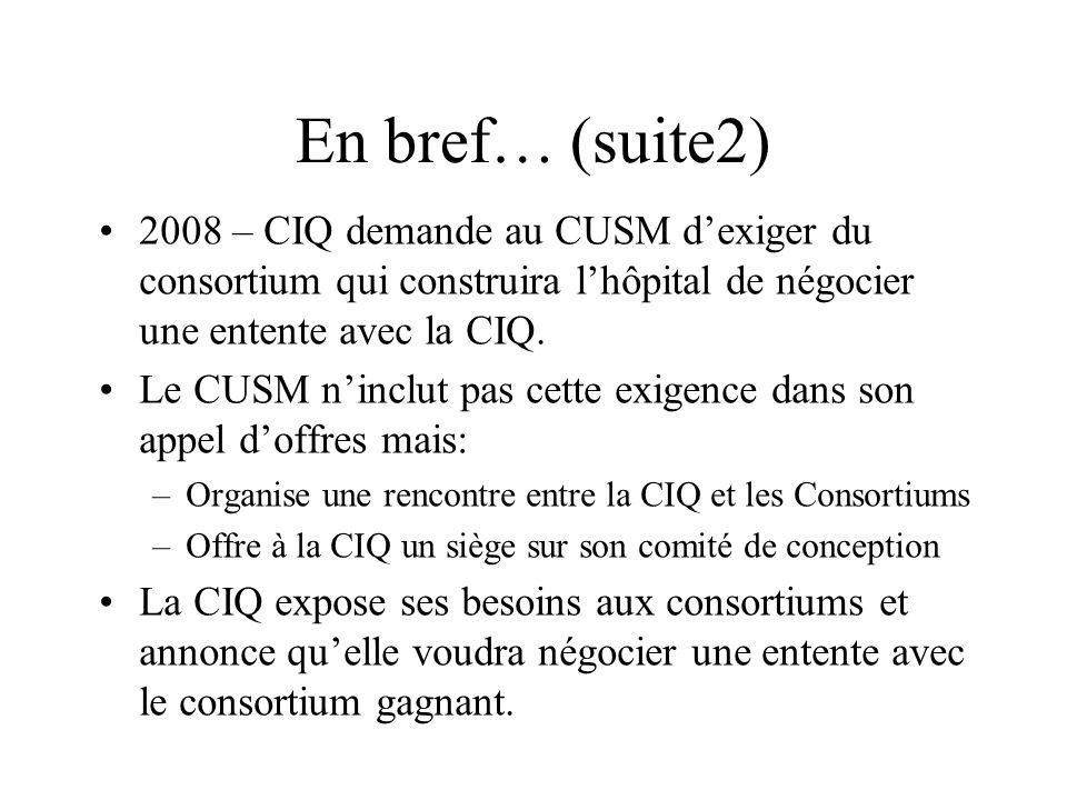 En bref… (suite2) 2008 – CIQ demande au CUSM dexiger du consortium qui construira lhôpital de négocier une entente avec la CIQ. Le CUSM ninclut pas ce