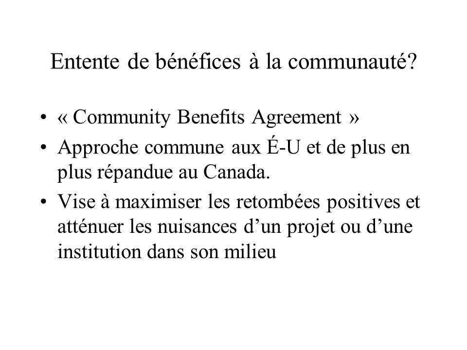 Entente de bénéfices à la communauté? « Community Benefits Agreement » Approche commune aux É-U et de plus en plus répandue au Canada. Vise à maximise