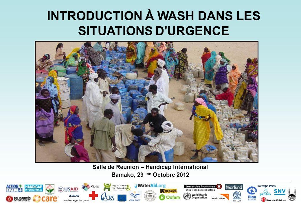 Salle de Reunion – Handicap International Bamako, 29 eme Octobre 2012 INTRODUCTION À WASH DANS LES SITUATIONS D'URGENCE Groupe Pivot ADDA