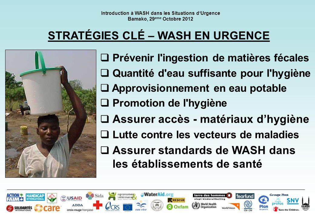 Groupe Pivot ADDA Introduction à WASH dans les Situations dUrgence Bamako, 29 eme Octobre 2012 STRATÉGIES CLÉ – WASH EN URGENCE Prévenir l'ingestion d