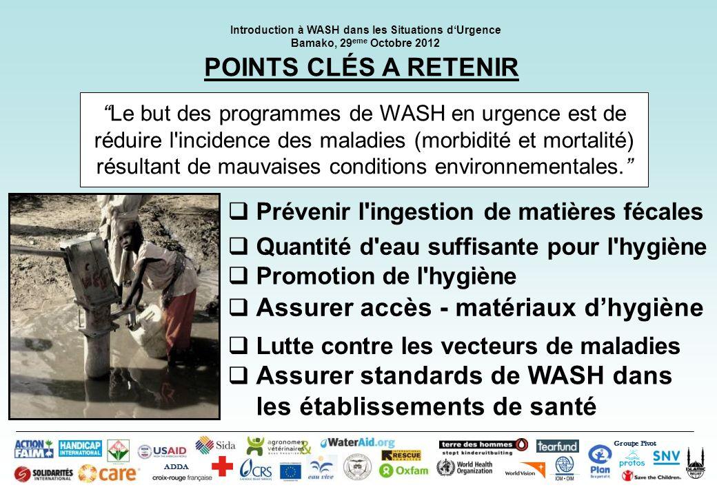 Groupe Pivot ADDA Introduction à WASH dans les Situations dUrgence Bamako, 29 eme Octobre 2012 POINTS CLÉS A RETENIR Prévenir l'ingestion de matières