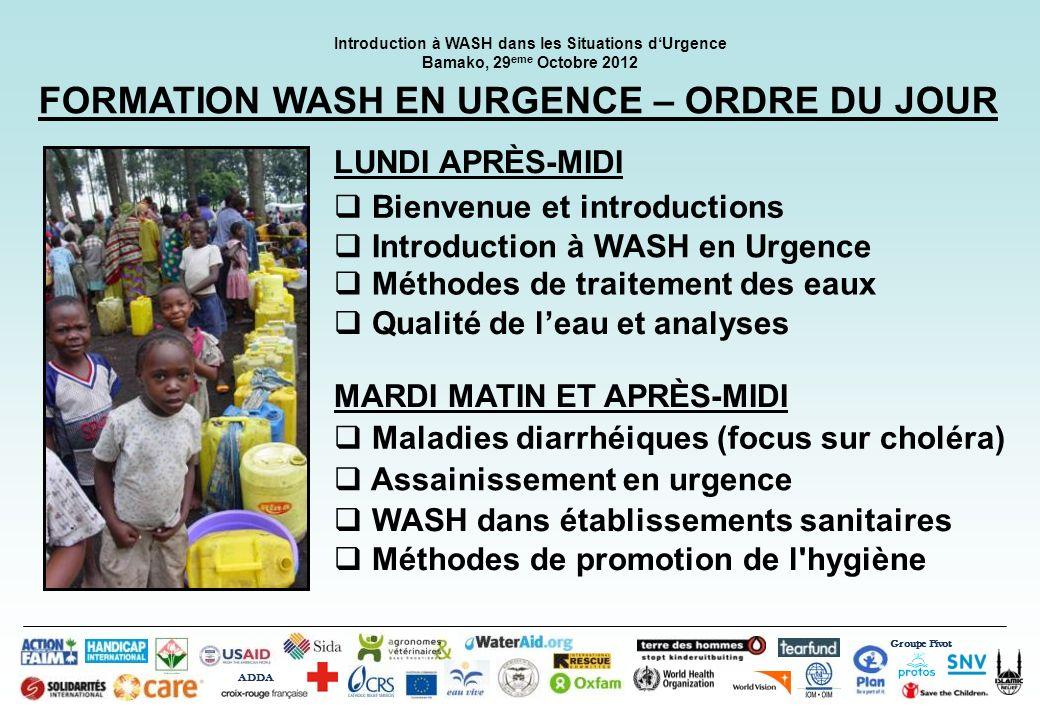 Groupe Pivot ADDA Introduction à WASH dans les Situations dUrgence Bamako, 29 eme Octobre 2012 FORMATION WASH EN URGENCE – ORDRE DU JOUR Bienvenue et