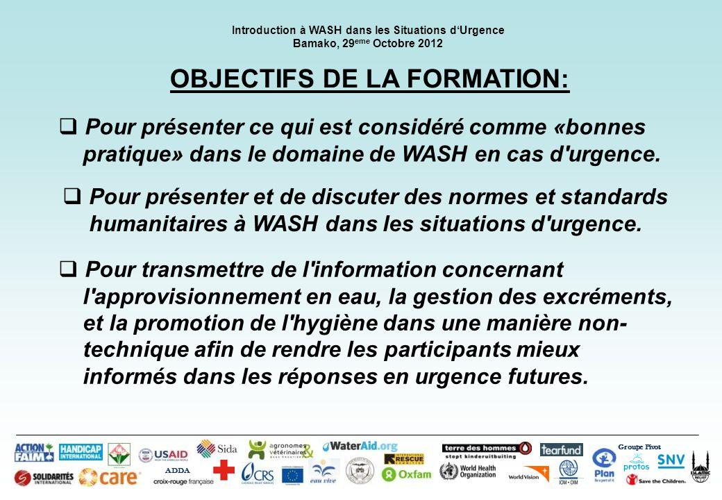 Groupe Pivot ADDA Introduction à WASH dans les Situations dUrgence Bamako, 29 eme Octobre 2012 OBJECTIFS DE LA FORMATION: Pour présenter ce qui est co