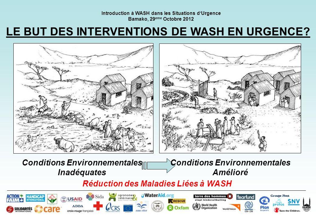Groupe Pivot ADDA Introduction à WASH dans les Situations dUrgence Bamako, 29 eme Octobre 2012 LE BUT DES INTERVENTIONS DE WASH EN URGENCE? Conditions