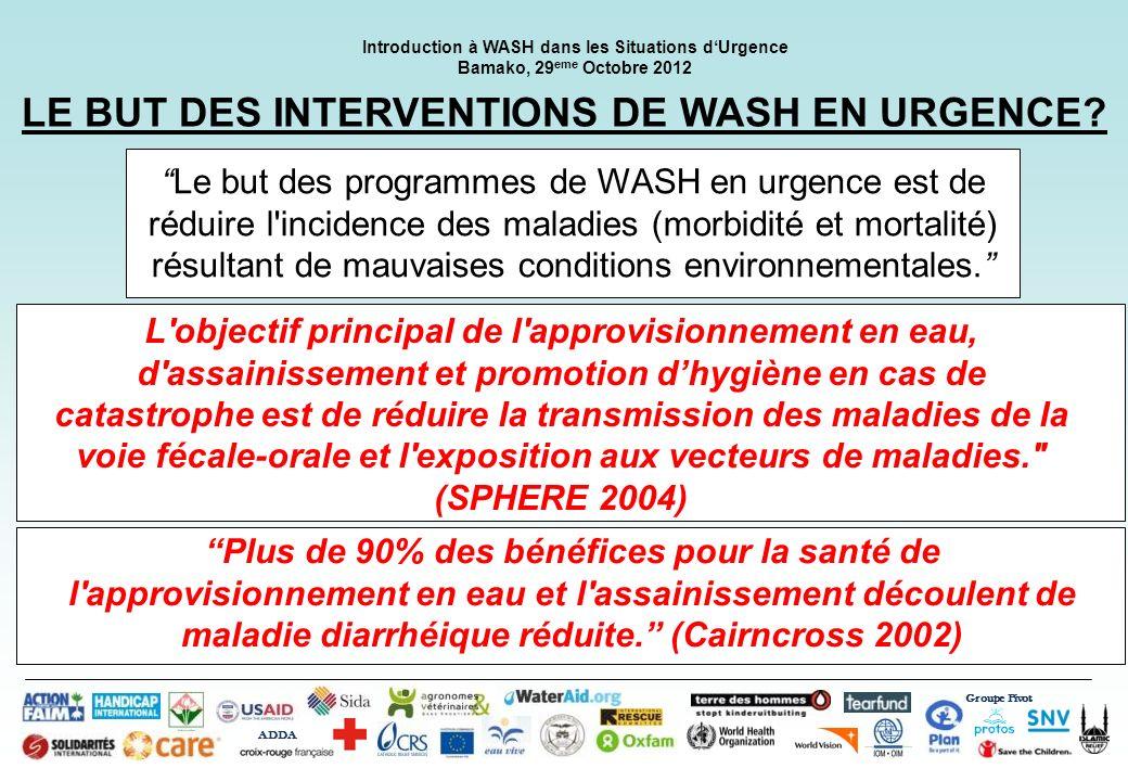 Groupe Pivot ADDA Introduction à WASH dans les Situations dUrgence Bamako, 29 eme Octobre 2012 LE BUT DES INTERVENTIONS DE WASH EN URGENCE? Le but des