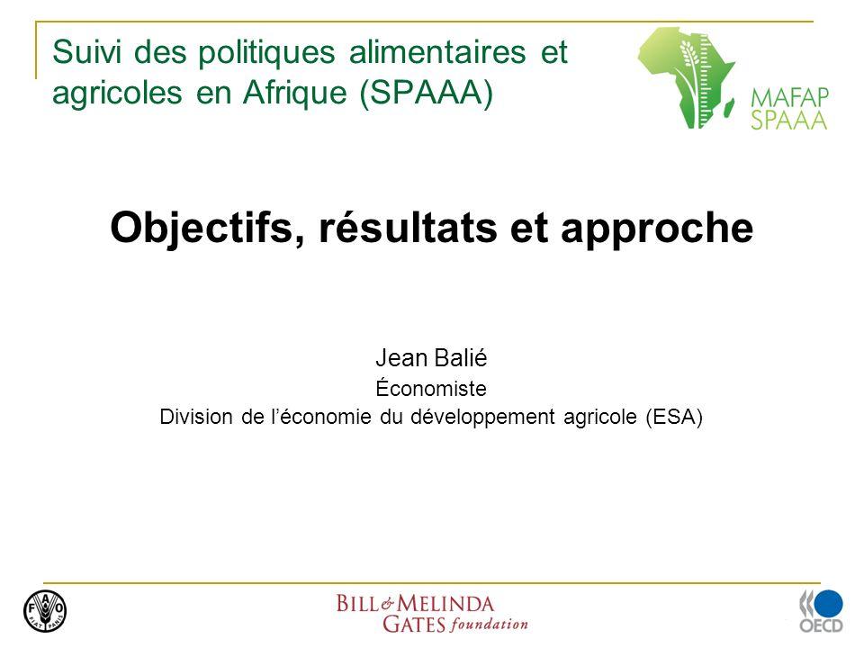 Suivi des politiques alimentaires et agricoles en Afrique (SPAAA) Objectifs, résultats et approche Jean Balié Économiste Division de léconomie du développement agricole (ESA)