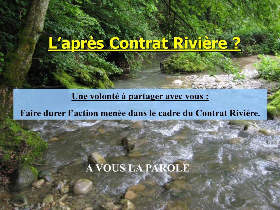 7 Laprès Contrat Rivière ? Une volonté à partager avec vous : Faire durer laction menée dans le cadre du Contrat Rivière. A VOUS LA PAROLE