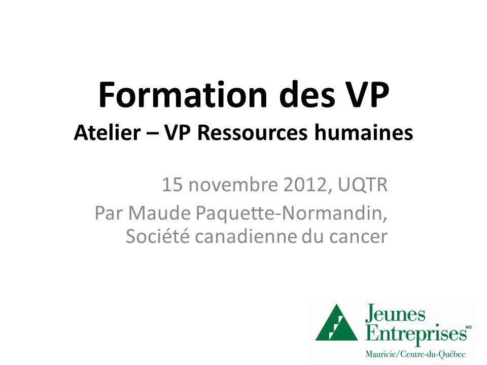 Formation des VP Atelier – VP Ressources humaines 15 novembre 2012, UQTR Par Maude Paquette-Normandin, Société canadienne du cancer