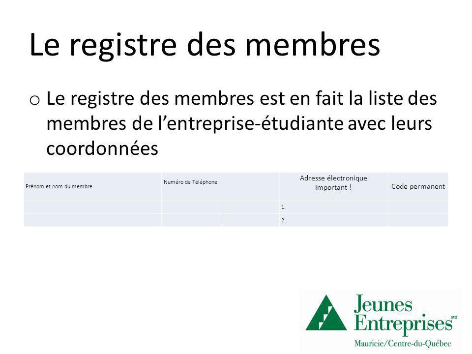 Le registre des actionnaires o Le registre des membres est la liste et les coordonnées de tous les actionnaires de lentreprise-étudiante # de l action (ordre numérique) Vendu par (membre de lentreprise-étudiante) Argent reçu Nom de lactionnaire Numéro de téléphone de lactionnaire DateInitiales 1.