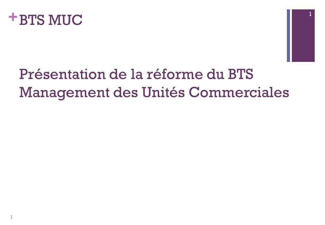 + BTS MUC Présentation de la réforme du BTS Management des Unités Commerciales 1 1