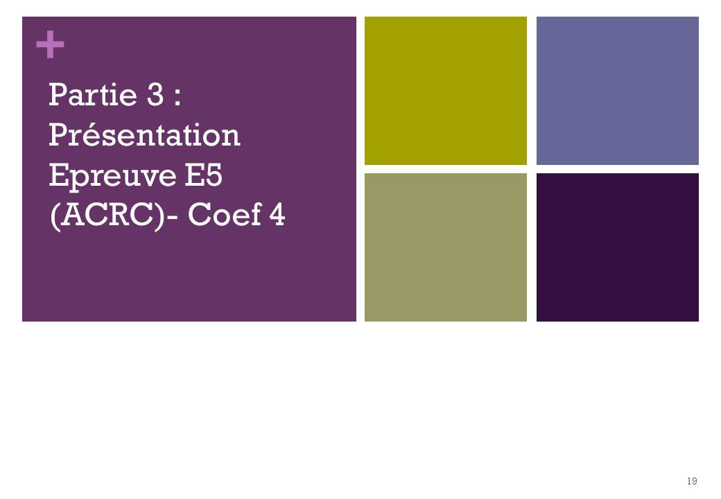 + Partie 3 : Présentation Epreuve E5 (ACRC)- Coef 4 19