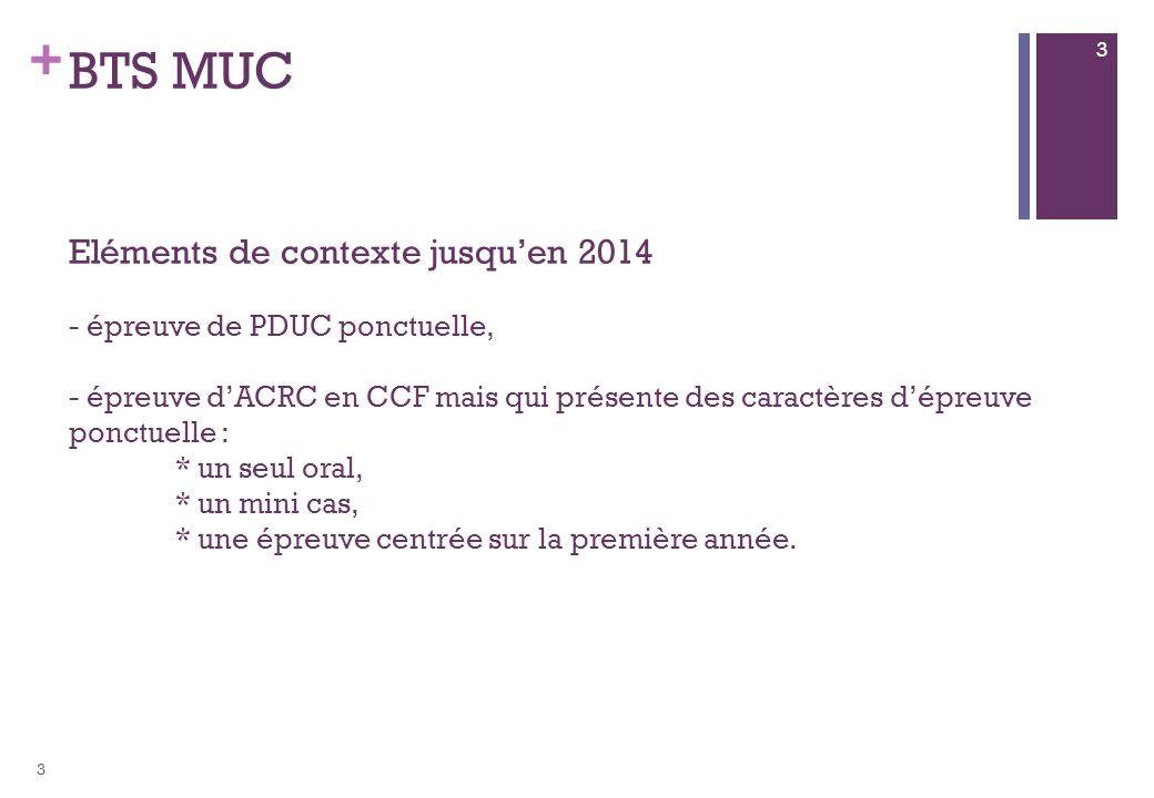 + BTS MUC Eléments de contexte jusquen 2014 - épreuve de PDUC ponctuelle, - épreuve dACRC en CCF mais qui présente des caractères dépreuve ponctuelle : * un seul oral, * un mini cas, * une épreuve centrée sur la première année.