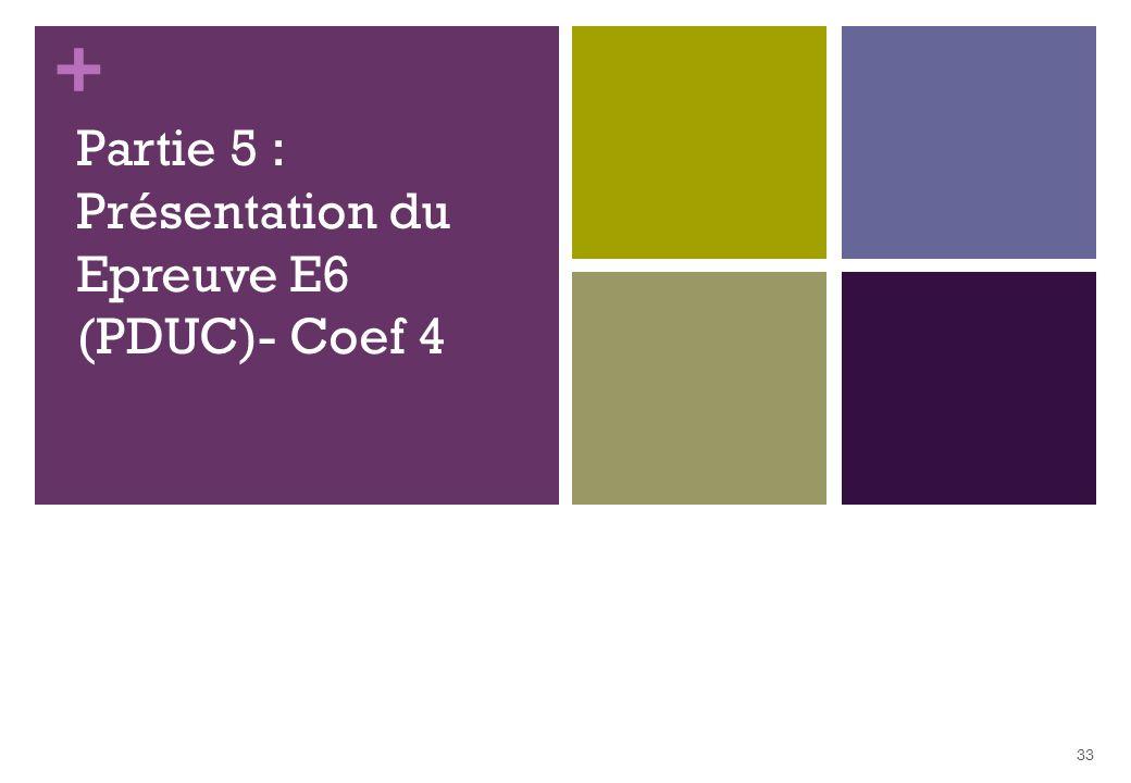 + Partie 5 : Présentation du Epreuve E6 (PDUC)- Coef 4 33