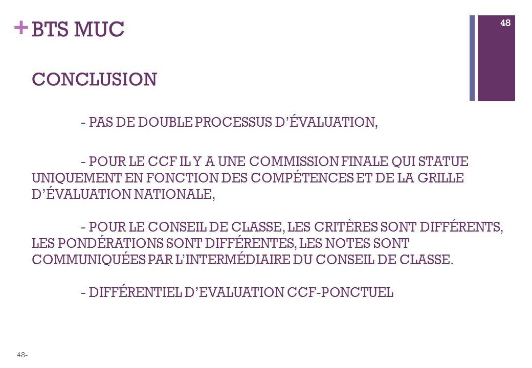 + BTS MUC CONCLUSION - PAS DE DOUBLE PROCESSUS DÉVALUATION, - POUR LE CCF IL Y A UNE COMMISSION FINALE QUI STATUE UNIQUEMENT EN FONCTION DES COMPÉTENCES ET DE LA GRILLE DÉVALUATION NATIONALE, - POUR LE CONSEIL DE CLASSE, LES CRITÈRES SONT DIFFÉRENTS, LES PONDÉRATIONS SONT DIFFÉRENTES, LES NOTES SONT COMMUNIQUÉES PAR LINTERMÉDIAIRE DU CONSEIL DE CLASSE.