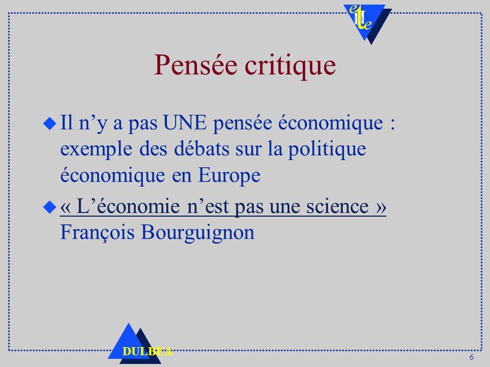 6 DULBEA Pensée critique u Il ny a pas UNE pensée économique : exemple des débats sur la politique économique en Europe u « Léconomie nest pas une science » François Bourguignon « Léconomie nest pas une science »