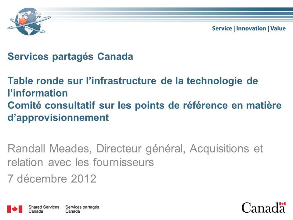 Services partagés Canada Table ronde sur linfrastructure de la technologie de linformation Comité consultatif sur les points de référence en matière dapprovisionnement Randall Meades, Directeur général, Acquisitions et relation avec les fournisseurs 7 décembre 2012