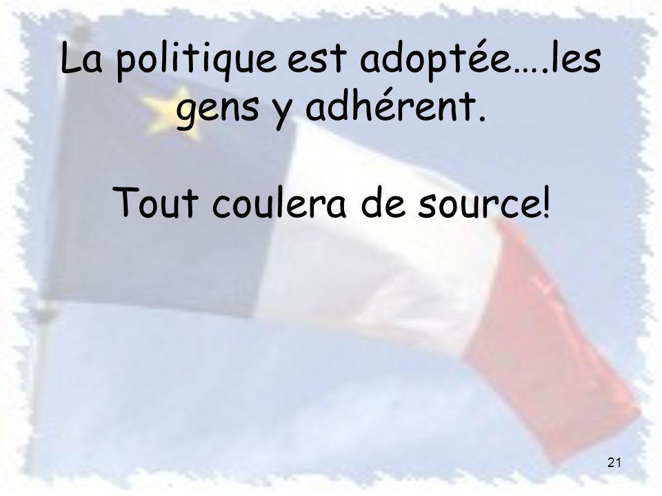 La politique est adoptée….les gens y adhérent. Tout coulera de source! 21