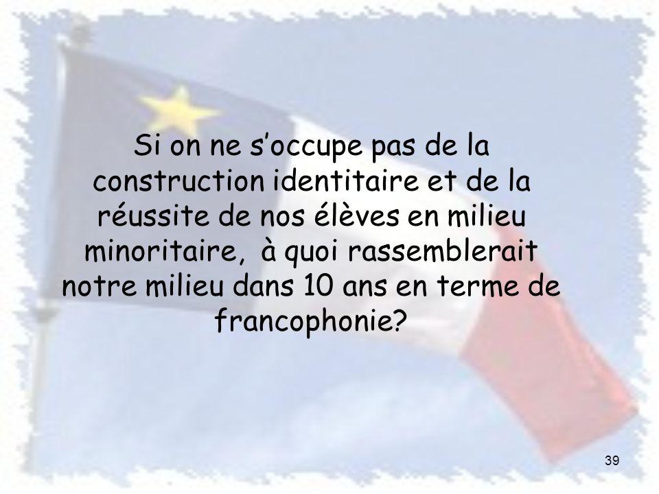Si on ne soccupe pas de la construction identitaire et de la réussite de nos élèves en milieu minoritaire, à quoi rassemblerait notre milieu dans 10 ans en terme de francophonie.