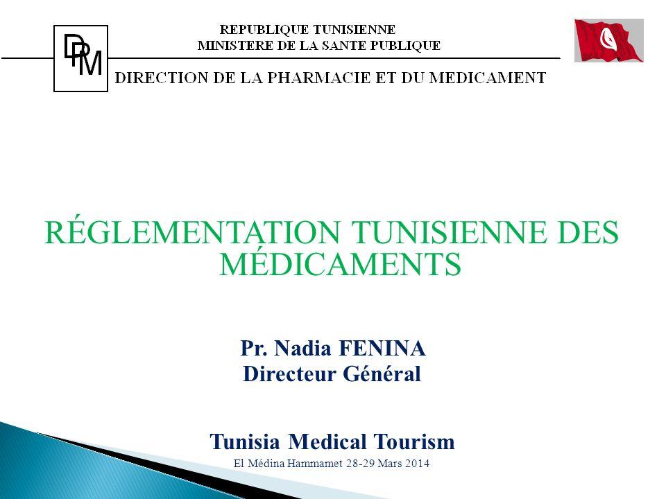 RÉGLEMENTATION TUNISIENNE DES MÉDICAMENTS Pr. Nadia FENINA Directeur Général Tunisia Medical Tourism El Médina Hammamet 28-29 Mars 2014