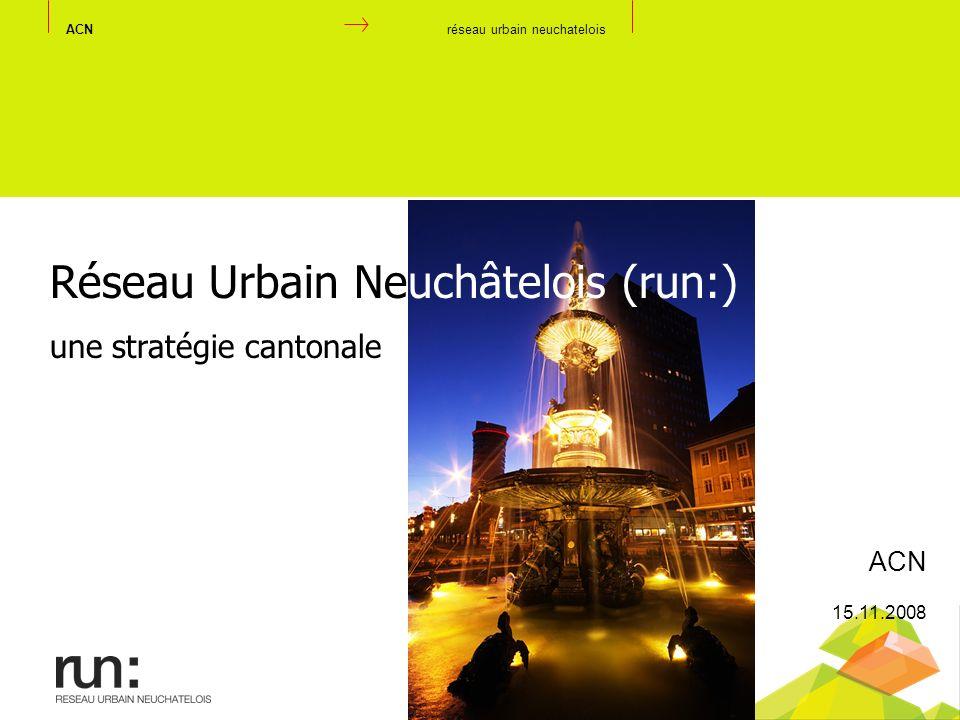 ACNréseau urbain neuchatelois Réseau Urbain Neuchâtelois (run:) une stratégie cantonale ACN 15.11.2008