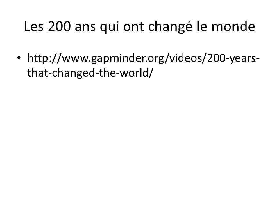 Les 200 ans qui ont changé le monde http://www.gapminder.org/videos/200-years- that-changed-the-world/