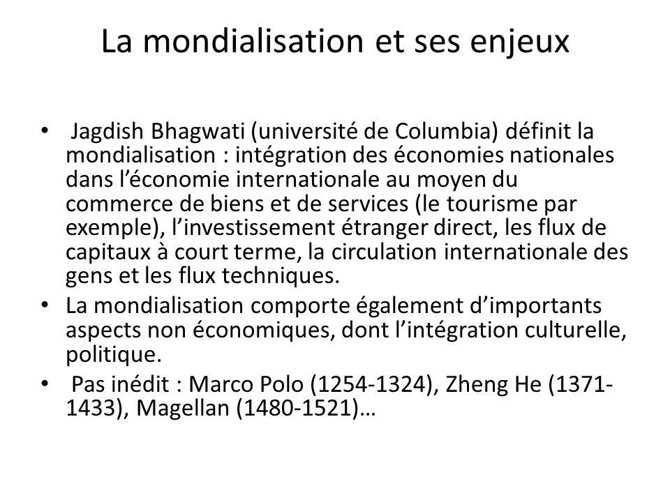 La mondialisation et ses enjeux Jagdish Bhagwati (université de Columbia) définit la mondialisation : intégration des économies nationales dans léconomie internationale au moyen du commerce de biens et de services (le tourisme par exemple), linvestissement étranger direct, les flux de capitaux à court terme, la circulation internationale des gens et les flux techniques.