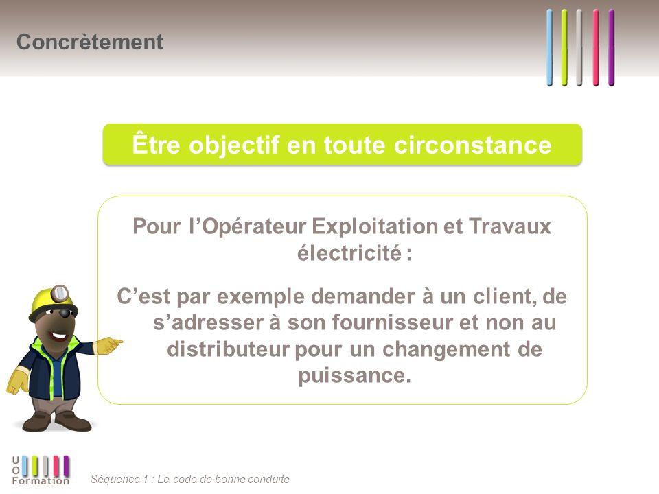 Séquence 1 : Le code de bonne conduite Pour lOpérateur Exploitation et Travaux électricité : Cest par exemple demander à un client, de sadresser à son