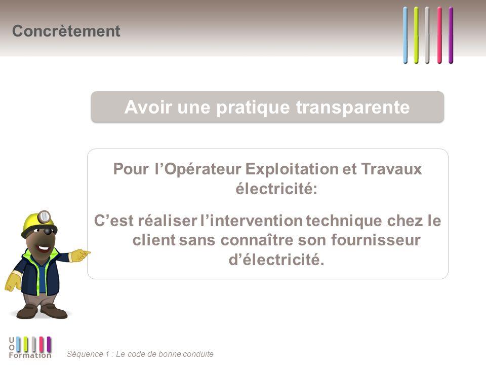 Séquence 1 : Le code de bonne conduite Pour lOpérateur Exploitation et Travaux électricité: Cest réaliser lintervention technique chez le client sans