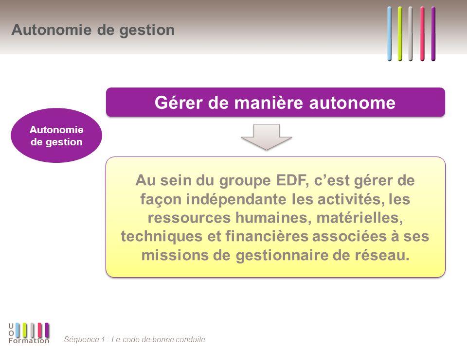 Séquence 1 : Le code de bonne conduite Autonomie de gestion Gérer de manière autonome Autonomie de gestion Au sein du groupe EDF, cest gérer de façon