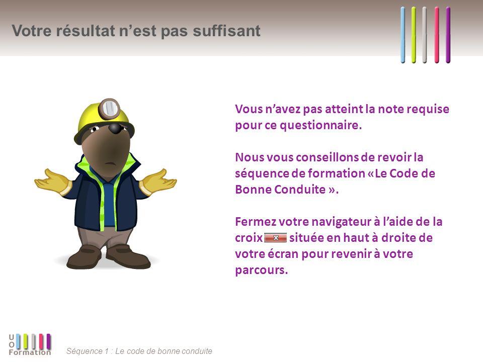 Séquence 1 : Le code de bonne conduite Votre résultat nest pas suffisant Vous navez pas atteint la note requise pour ce questionnaire. Nous vous conse