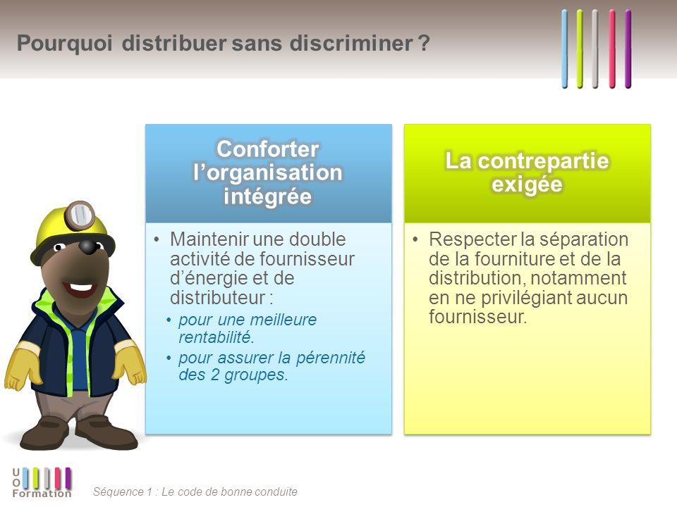 Séquence 1 : Le code de bonne conduite Pourquoi distribuer sans discriminer ? Maintenir une double activité de fournisseur dénergie et de distributeur