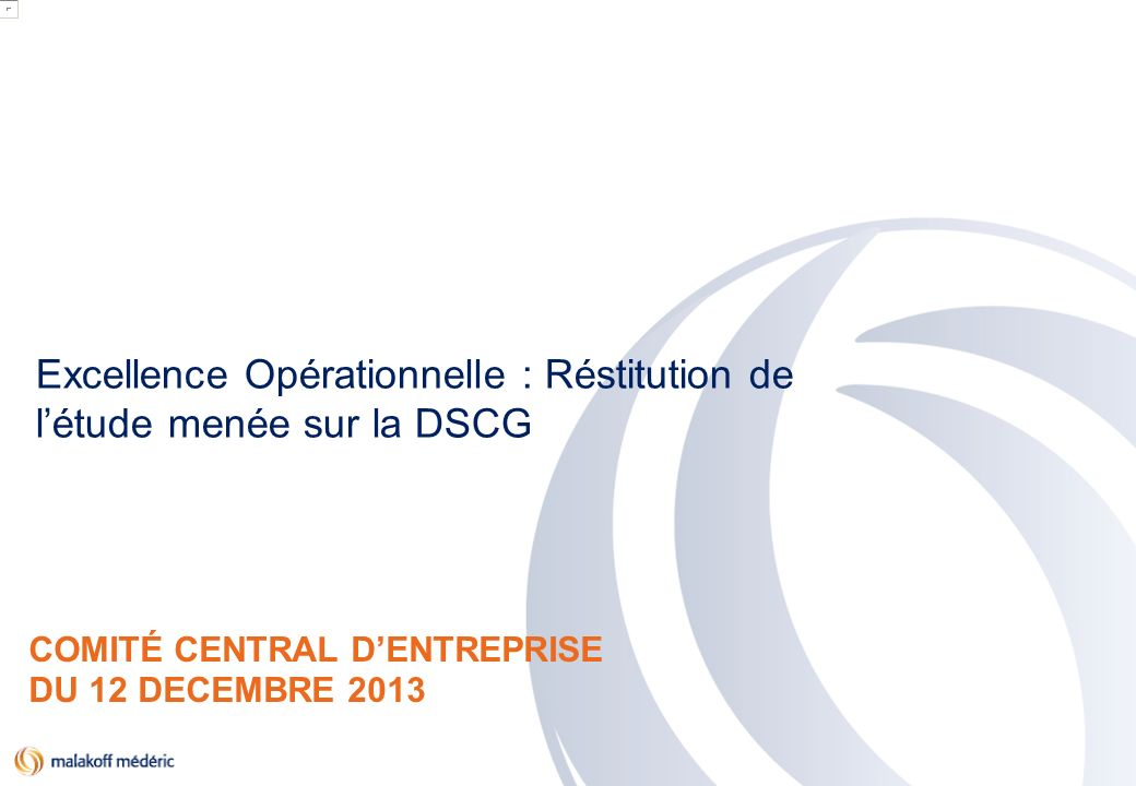 PACTE 2016 COMITÉ CENTRAL DENTREPRISE DU 12 DECEMBRE 2013 Excellence Opérationnelle : Réstitution de létude menée sur la DSCG
