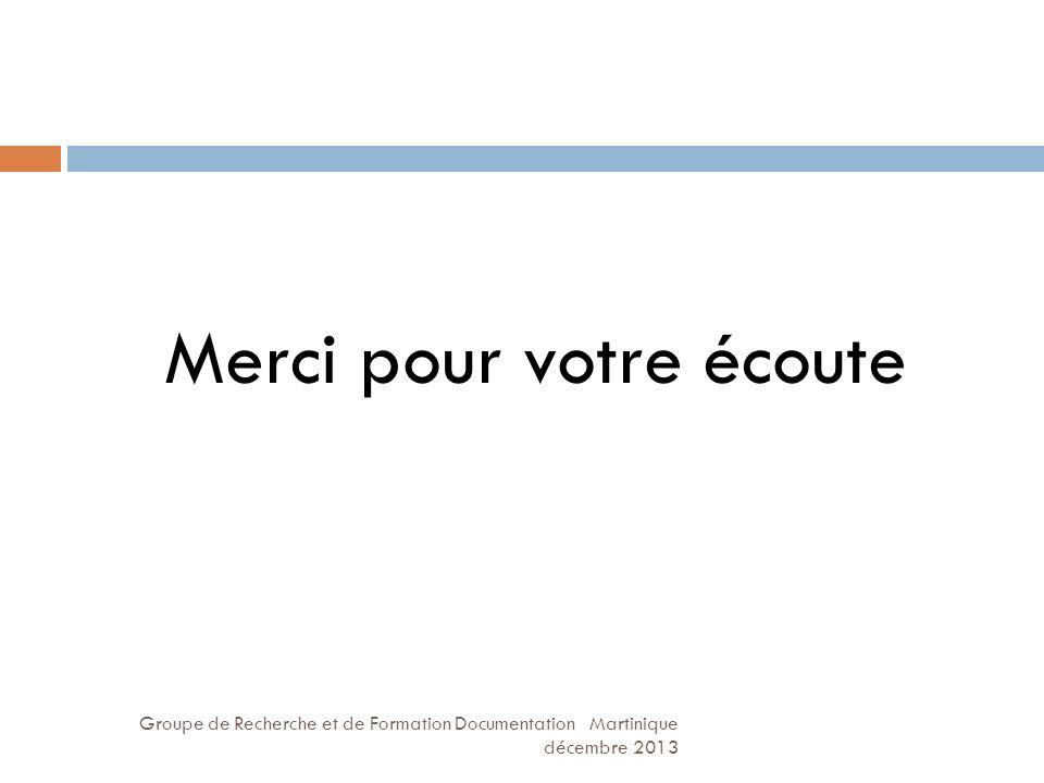 Groupe de Recherche et de Formation Documentation Martinique décembre 2013 Merci pour votre écoute