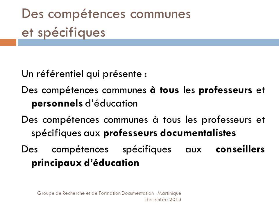 Des compétences communes et spécifiques Groupe de Recherche et de Formation Documentation Martinique décembre 2013 Un référentiel qui présente : Des c