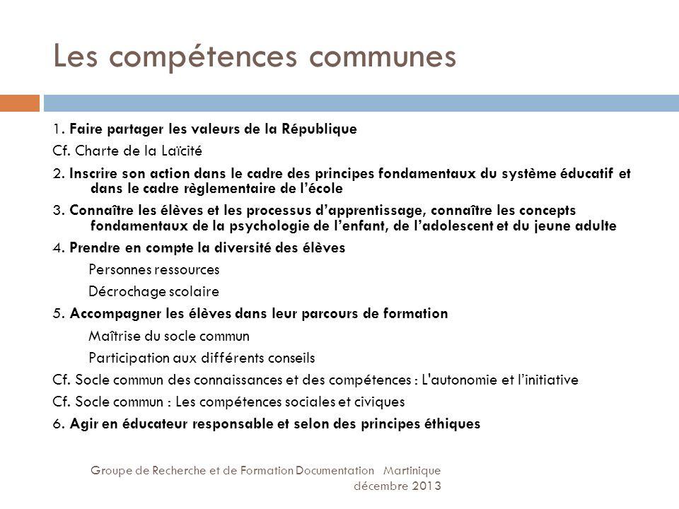 Les compétences communes Groupe de Recherche et de Formation Documentation Martinique décembre 2013 1. Faire partager les valeurs de la République Cf.