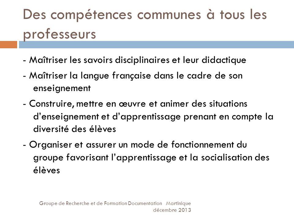 Des compétences communes à tous les professeurs Groupe de Recherche et de Formation Documentation Martinique décembre 2013 - Maîtriser les savoirs dis
