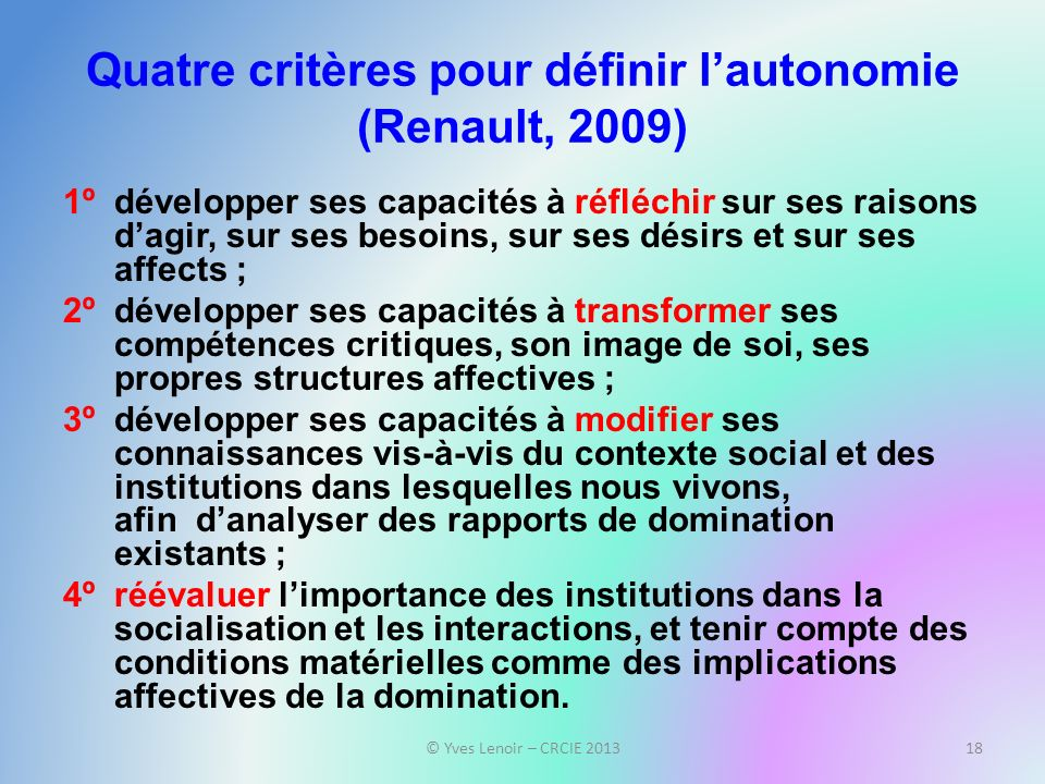 Quatre critères pour définir lautonomie (Renault, 2009) 1ºdévelopper ses capacités à réfléchir sur ses raisons dagir, sur ses besoins, sur ses désirs
