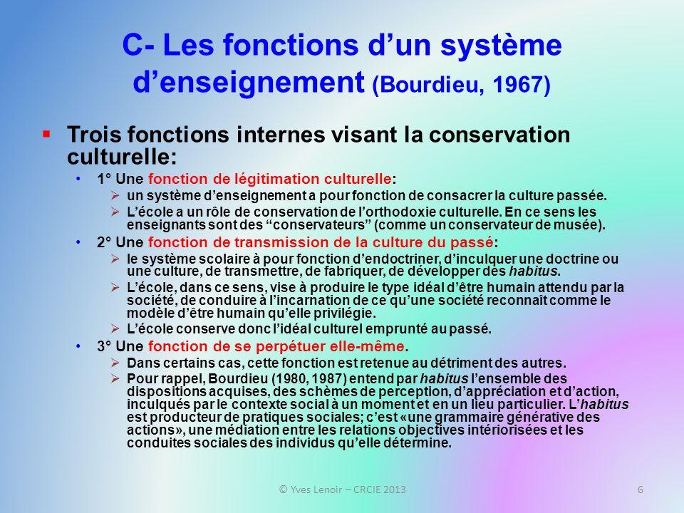 C- Les fonctions dun système denseignement (Bourdieu, 1967) Trois fonctions internes visant la conservation culturelle: 1° Une fonction de légitimation culturelle: un système denseignement a pour fonction de consacrer la culture passée.