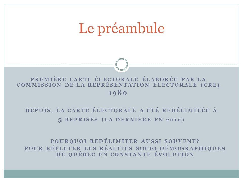 PREMIÈRE CARTE ÉLECTORALE ÉLABORÉE PAR LA COMMISSION DE LA REPRÉSENTATION ÉLECTORALE (CRE) 1980 Le préambule DEPUIS, LA CARTE ÉLECTORALE A ÉTÉ REDÉLIMITÉE À 5 REPRISES (LA DERNIÈRE EN 2012) POURQUOI REDÉLIMITER AUSSI SOUVENT.